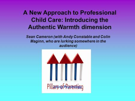 A New Approach to Professional Child Care: Introducing the Authentic Warmth dimension Sean Cameron (with Andy Constable and Colin Maginn, who are lurking.