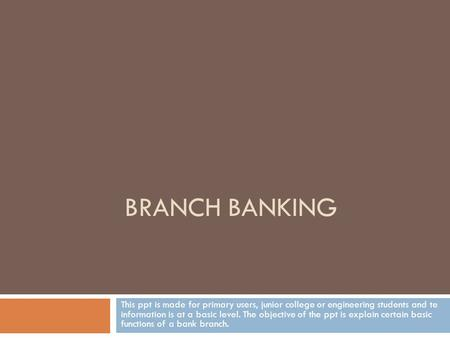 BRANCH BANKING This ppt is made for primary users, junior college or engineering students and te information is at a basic level. The objective of the.