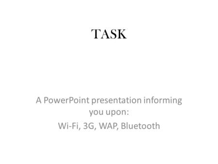 TASK A PowerPoint presentation informing you upon: Wi-Fi, 3G, WAP, Bluetooth.