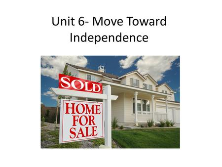 Unit 6- Move Toward Independence. Choosing independence – Mixed emotions – Milestone – Make choices, explore new options – Costly – Option after high.