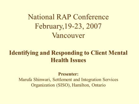 National RAP Conference February,19-23, 2007 Vancouver Identifying and Responding to Client Mental Health Issues Presenter: Marufa Shinwari, Settlement.