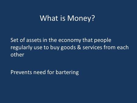 What is Money? Set of assets in the economy that people regularly use to buy goods & services from each other Prevents need for bartering.