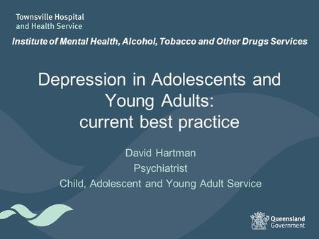 Depression in Adolescents and Young Adults: current best practice David Hartman Psychiatrist Child, Adolescent and Young Adult Service Institute of Mental.