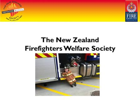 The New Zealand Firefighters Welfare Society. Welcome Thank you for the chance to talk to you about the New Zealand Firefighters Welfare Society My name.