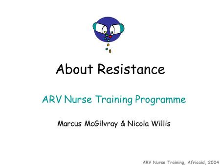 ARV Nurse Training, Africaid, 2004 ARV Nurse Training Programme Marcus McGilvray & Nicola Willis About Resistance.