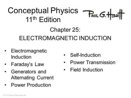 © 2010 Pearson Education, Inc. Conceptual Physics 11 th Edition Chapter 25: ELECTROMAGNETIC INDUCTION Electromagnetic Induction Faraday's Law Generators.