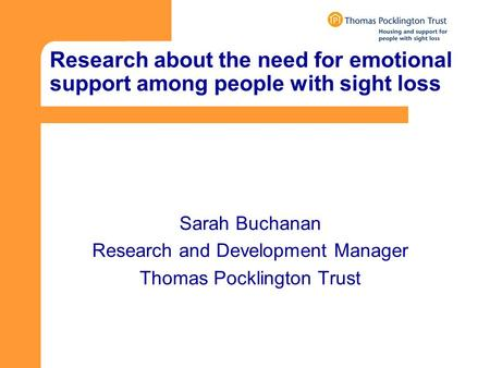 Research about the need for emotional support among people with sight loss Sarah Buchanan Research and Development Manager Thomas Pocklington Trust.