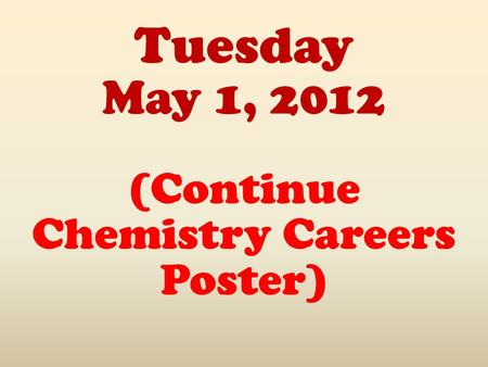 Tuesday May 1, 2012 (Continue Chemistry Careers Poster)