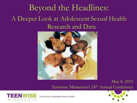 The source on adolescent sexual health May 8, 2015 Teenwise Minnesota's 24 th Annual Conference Beyond the Headlines: A Deeper Look at Adolescent Sexual.