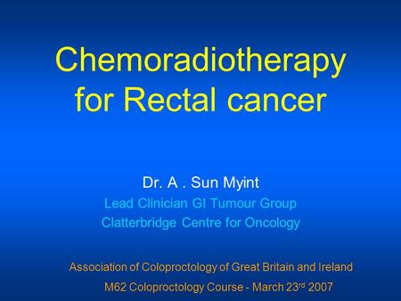 Chemoradiotherapy for Rectal cancer Dr. A. Sun Myint Lead Clinician GI Tumour Group Clatterbridge Centre for Oncology Association of Coloproctology of.