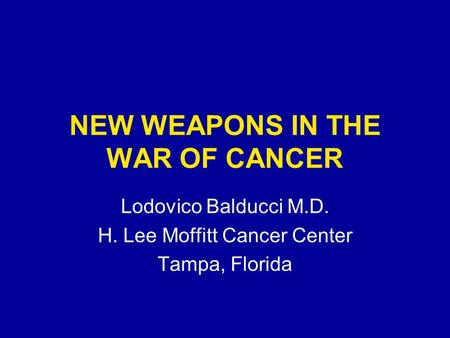 NEW WEAPONS IN THE WAR OF CANCER Lodovico Balducci M.D. H. Lee Moffitt Cancer Center Tampa, Florida.