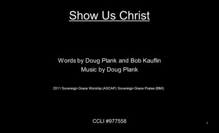 Show Us Christ Words by Doug Plank and Bob Kauflin Music by Doug Plank 2011 Sovereign Grace Worship (ASCAP) Sovereign Grace Praise (BMI) CCLI #977558 1.