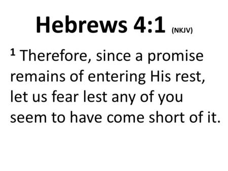 Hebrews 4:1 (NKJV) 1 Therefore, since a promise remains of entering His rest, let us fear lest any of you seem to have come short of it.