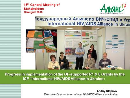 "Progress in implementation of the GF-supported R1 & 6 Grants by the ICF ""International HIV/AIDS Alliance in Ukraine : 15 th General Meeting of Stakeholders."