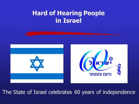 Hard of Hearing People in Israel The State of Israel celebrates 60 years of independence.