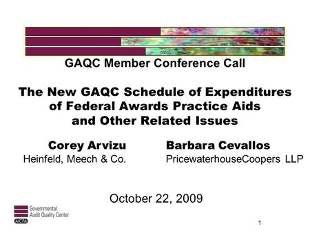 GAQC Member Conference Call The New GAQC Schedule of Expenditures of Federal Awards Practice Aids and Other Related Issues October 22, 2009 1 Corey Arvizu.