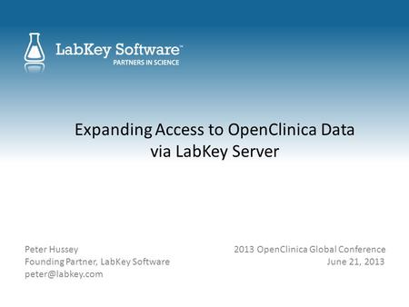 Expanding Access to OpenClinica Data via LabKey Server Peter Hussey 2013 OpenClinica Global Conference Founding Partner, LabKey Software June 21, 2013.