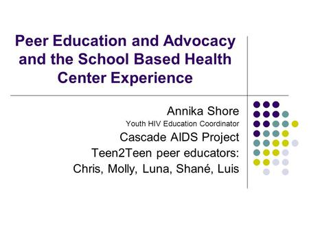 Peer Education and Advocacy and the School Based Health Center Experience Annika Shore Youth HIV Education Coordinator Cascade AIDS Project Teen2Teen peer.