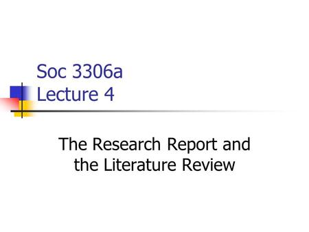 Soc 3306a Lecture 4 The Research Report and the <strong>Literature</strong> <strong>Review</strong>.