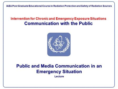Intervention for Chronic and Emergency Exposure Situations Communication with the Public Public and Media Communication in an Emergency Situation Lecture.