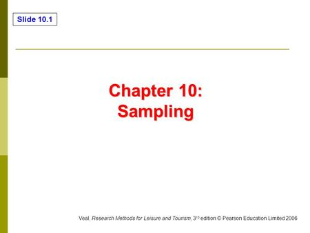 Slide 10.1 Veal, Research Methods for Leisure and Tourism, 3 rd edition © Pearson Education Limited 2006 Chapter 10: Sampling.