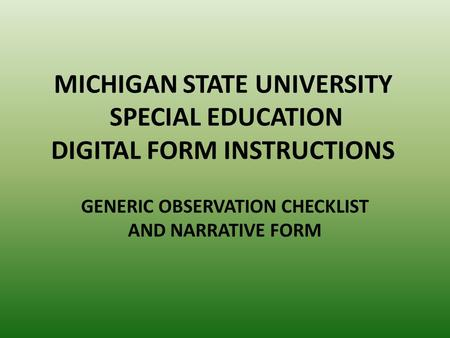 MICHIGAN STATE UNIVERSITY SPECIAL EDUCATION DIGITAL FORM INSTRUCTIONS GENERIC OBSERVATION CHECKLIST AND NARRATIVE FORM.