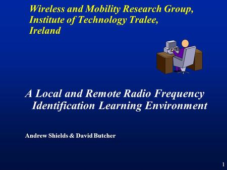 1 A Local and Remote Radio Frequency Identification Learning Environment Andrew Shields & David Butcher Wireless and Mobility Research Group, Institute.