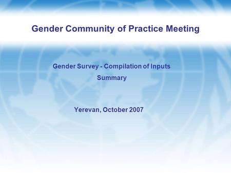 Gender Community of Practice Meeting Yerevan, October 2007 Gender Survey - Compilation of Inputs Summary.