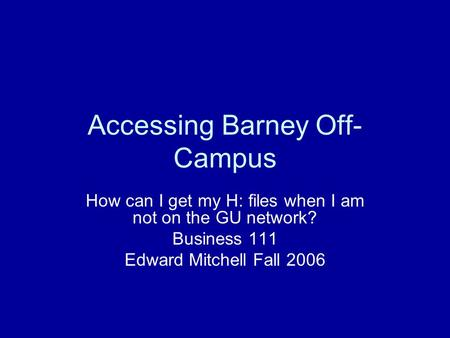 Accessing Barney Off- Campus How can I get my H: files when I am not on the GU network? Business 111 Edward Mitchell Fall 2006.