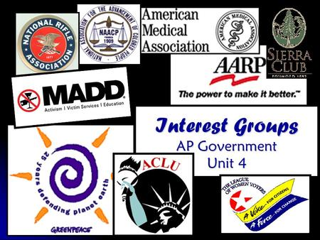 "Interest Groups AP Government Unit 4. ""An interest group is an organization made up of people who share common objectives and who actively attempt to."
