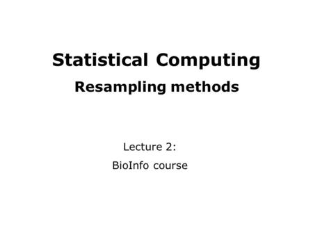 Statistical Computing Resampling methods Lecture 2: BioInfo course.