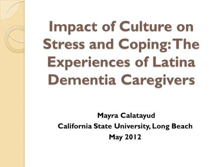 Impact of Culture on Stress and Coping: The Experiences of Latina Dementia Caregivers Mayra Calatayud California State University, Long Beach May 2012.
