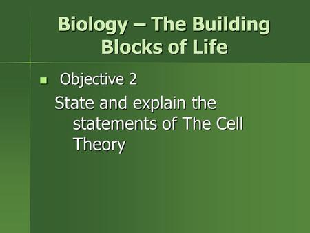 Biology – The Building Blocks of Life Objective 2 Objective 2 State and explain the statements of The Cell Theory.