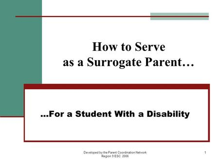 Developed by the Parent Coordination Network Region 9 ESC 2006 1 How to Serve as a Surrogate Parent… …For a Student With a Disability.