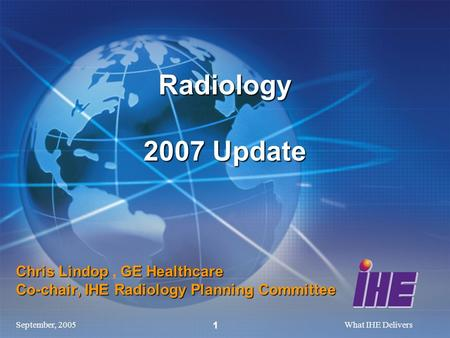 September, 2005What IHE Delivers 1 Chris Lindop GE Healthcare Co-chair, IHE Radiology Planning Committee Chris Lindop, GE Healthcare Co-chair, IHE Radiology.