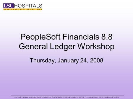 PeopleSoft Financials 8.8 General Ledger Workshop Thursday, January 24, 2008 LSU HEALTH CARE SERVICES DIVISION 8550 UNITED PLAZA BLVD SUITE 400 BATON ROUGE,