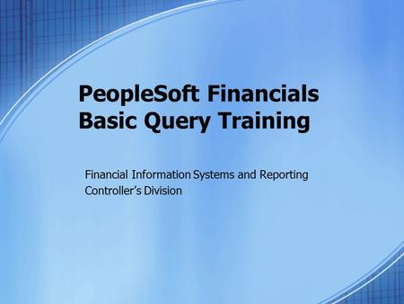 PeopleSoft Financials Basic Query Training Financial Information Systems and Reporting Controller's Division.