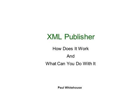 XML Publisher How Does It Work And What Can You Do With It Paul Whitehouse.