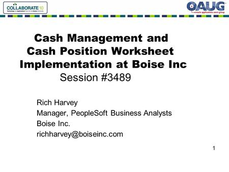 Cash Management and Cash Position Worksheet Implementation at Boise Inc Session #3489 Rich Harvey Manager, PeopleSoft Business Analysts Boise Inc.
