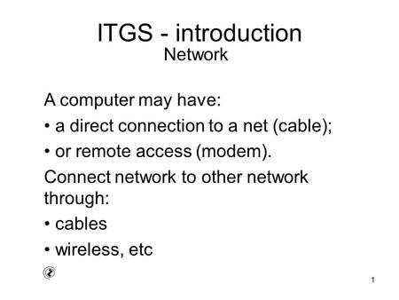 1 ITGS - introduction A computer may have: a direct connection to a net (cable); or remote access (modem). Connect network to other network through: cables.