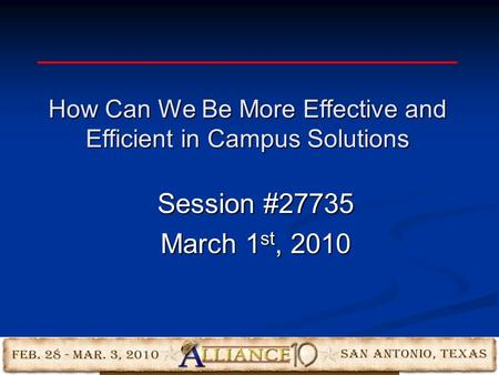 Session #27735 March 1 st, 2010 How Can We Be More Effective and Efficient in Campus Solutions.