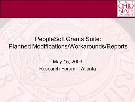 PeopleSoft Grants Suite: Planned Modifications/Workarounds/Reports May 15, 2003 Research Forum – Atlanta.