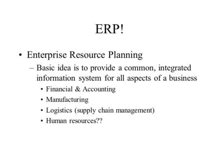 ERP! Enterprise Resource Planning –Basic idea is to provide a common, integrated information system for all aspects of a business Financial & Accounting.