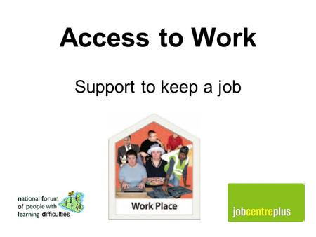 Access to Work Support to keep a job. What is Access to Work? Access to Work is help you can get from Jobcentre Plus to do your job. You can get this.