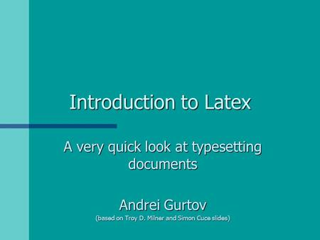 Introduction to Latex A very quick look at typesetting documents Andrei Gurtov (based on Troy D. Milner and Simon Cuce slides)