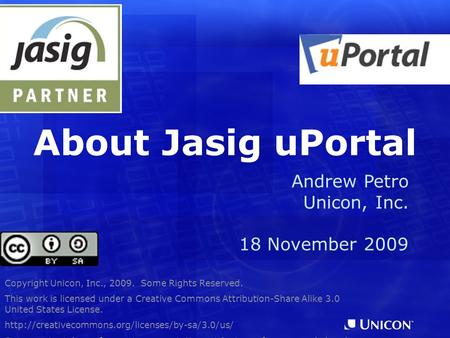 About Jasig uPortal Copyright Unicon, Inc., 2009. Some Rights Reserved. This work is licensed under a Creative Commons Attribution-Share Alike 3.0 United.