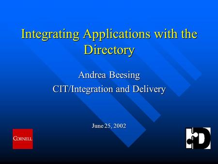 Integrating Applications with the Directory Andrea Beesing CIT/Integration and Delivery June 25, 2002.