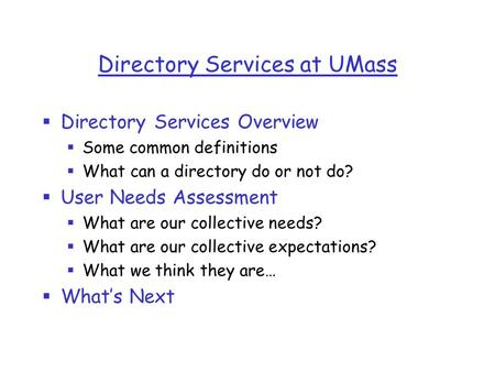 Directory Services at UMass  Directory Services Overview  Some common definitions  What can a directory do or not do?  User Needs Assessment  What.