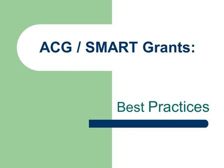 ACG / SMART Grants: Best Practices. KASFAA Fall Conference Heather Boutell Bellarmine University Cynthia Connor University of Louisville Kathy Hodges.