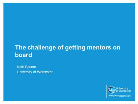 The challenge of getting mentors on board Kath Baume University of Worcester.